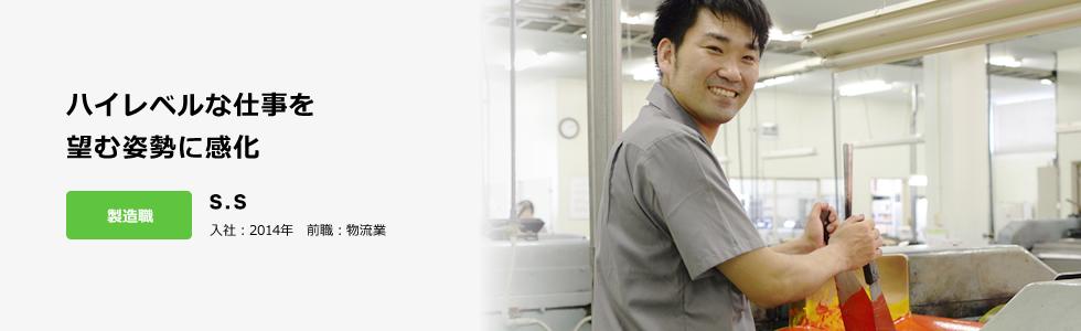 ハイレベルな仕事を 望む姿勢に感化 製造職 新本 聖太 入社:2014年 前職:物流業